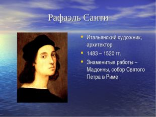 Рафаэль Санти Итальянский художник, архитектор 1483 – 1520 гг. Знаменитые раб