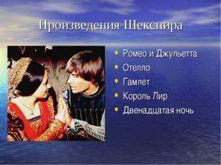 Произведения Шекспира Ромео и Джульетта Отелло Гамлет Король Лир Двенадцатая