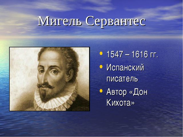 Мигель Сервантес 1547 – 1616 гг. Испанский писатель Автор «Дон Кихота»