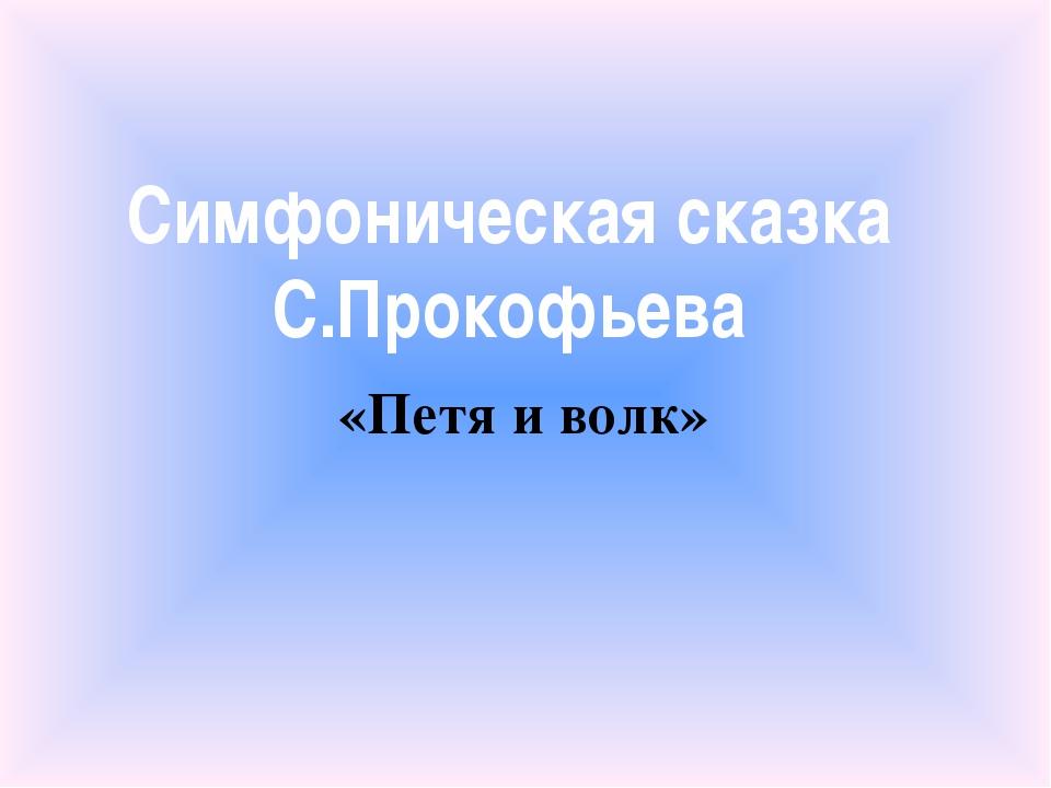 Симфоническая сказка С.Прокофьева «Петя и волк»