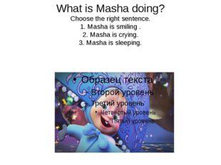 What is Masha doing? Choose the right sentence. 1. Masha is smiling . 2. Mash