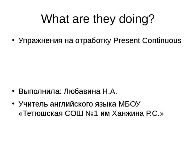 What are they doing? Упражнения на отработку Present Continuous Выполнила: Лю...