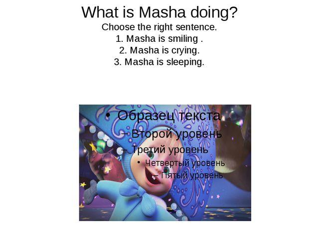 What is Masha doing? Choose the right sentence. 1. Masha is smiling . 2. Mash...