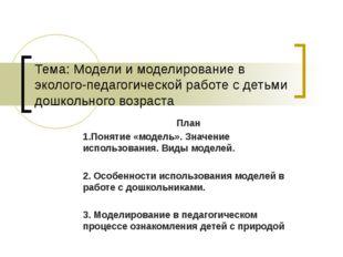 Тема: Модели и моделирование в эколого-педагогической работе с детьми дошколь