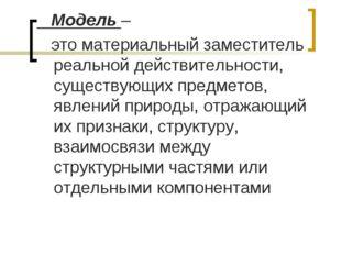 Модель – это материальный заместитель реальной действительности, существующи