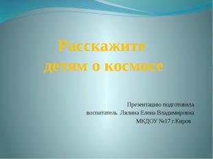 Расскажите детям о космосе Презентацию подготовила воспитатель Лялина Елена В