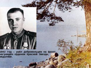 1942 год – ушёл добровольцем на фронт, награждён орденом Красной Звезды, меда