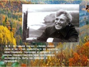 В.П. Астафьев писал: «Землю люблю свою и не стаю удивляться её красоте, неис