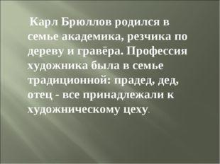 Карл Брюллов родился в семье академика, резчика по дереву и гравёра. Професс