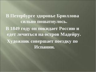 В Петербурге здоровье Брюллова сильно пошатнулось. В 1849 году он покидает Ро