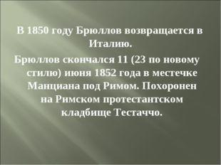 В 1850 году Брюллов возвращается в Италию. Брюллов скончался 11 (23 по новом