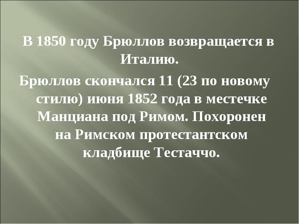 В 1850 году Брюллов возвращается в Италию. Брюллов скончался 11 (23 по новом...