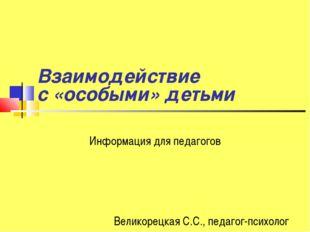 Взаимодействие с «особыми» детьми Информация для педагогов Великорецкая С.С.,