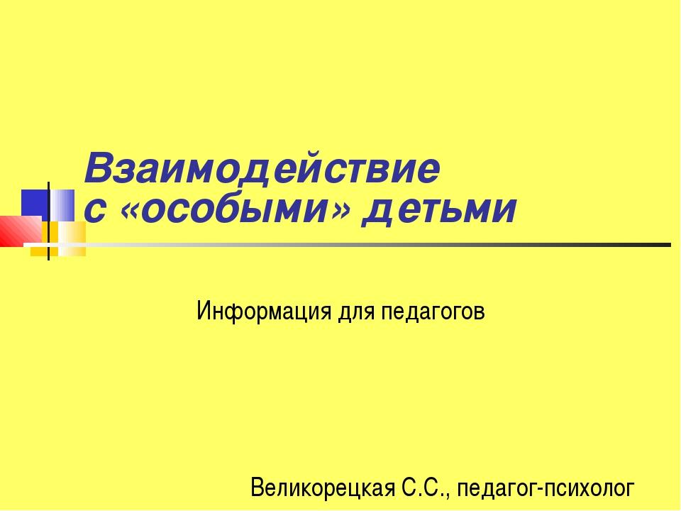 Взаимодействие с «особыми» детьми Информация для педагогов Великорецкая С.С.,...