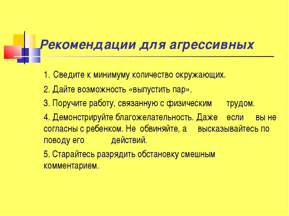 Рекомендации для агрессивных 1. Сведите к минимуму количество окружающих. 2...