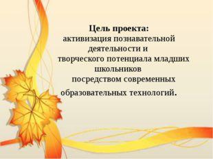 Цель проекта: активизация познавательной деятельности и творческого потенциал