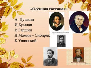 «Осенняя гостиная» А. Пушкин И.Крылов В.Гаршин Д.Мамин – Сибиряк К.Ушинский