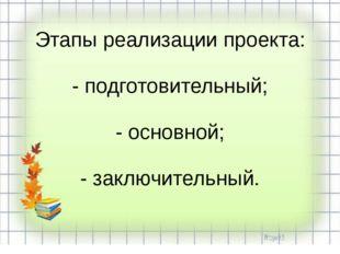 Этапы реализации проекта: - подготовительный; - основной; - заключительный.