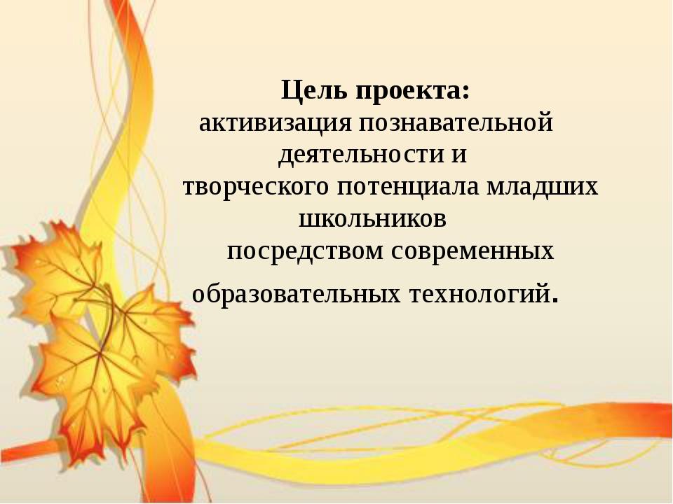Цель проекта: активизация познавательной деятельности и творческого потенциал...
