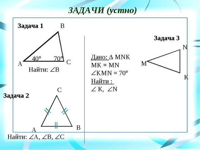 ЗАДАЧИ (устно) Найти: В Найти: А, В, С Дано:  MNK МК = MN KMN = 70 Найт...