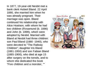 In 1877, 19-year-old Nesbit met a bank clerk Hubert Bland. 22 April 1880, she