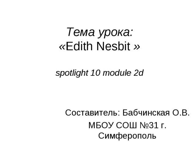 Тема урока: «Edith Nesbit » spotlight 10 module 2d Составитель: Бабчинская О....