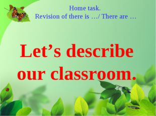 Home task. Revision of there is …/ There are … Let's describe our classroom.
