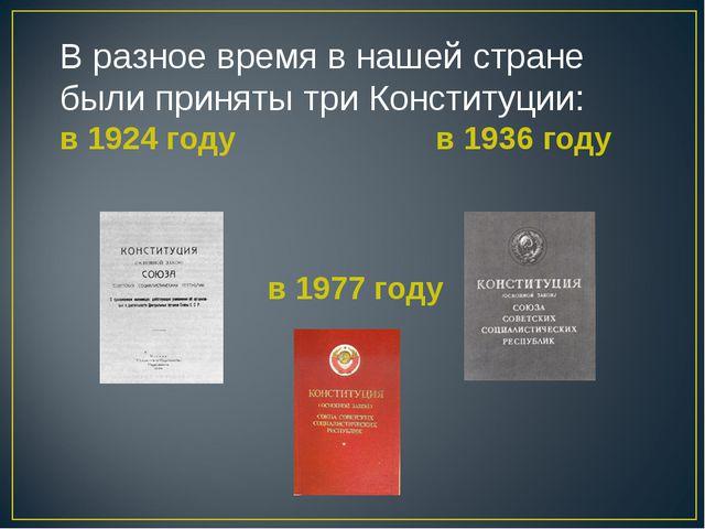 В разное время в нашей стране были приняты три Конституции: в 1924 году в 193...