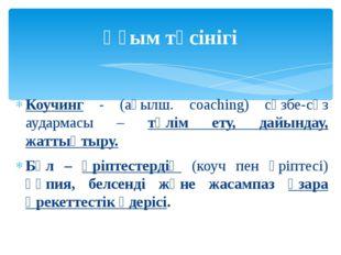 Коучинг - (ағылш. coaching) сөзбе-сөз аудармасы – тәлім ету, дайындау, жаттық