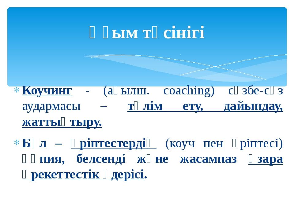 Коучинг - (ағылш. coaching) сөзбе-сөз аудармасы – тәлім ету, дайындау, жаттық...