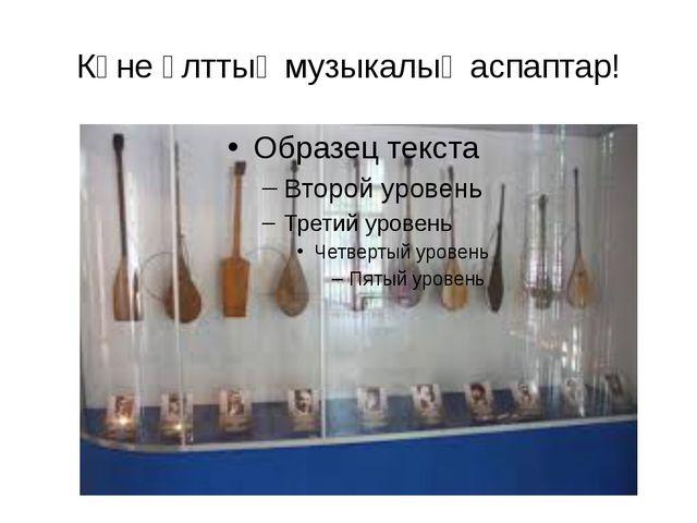 Көне ұлттық музыкалық аспаптар!