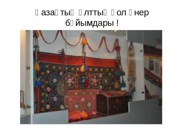 Қазақтың ұлттық қол өнер бұйымдары !
