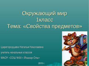 Окружающий мир 1класс Тема: «Свойства предметов» Царегородцева Наталья Никол