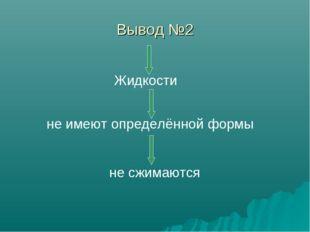 Вывод №2 Жидкости не имеют определённой формы не сжимаются