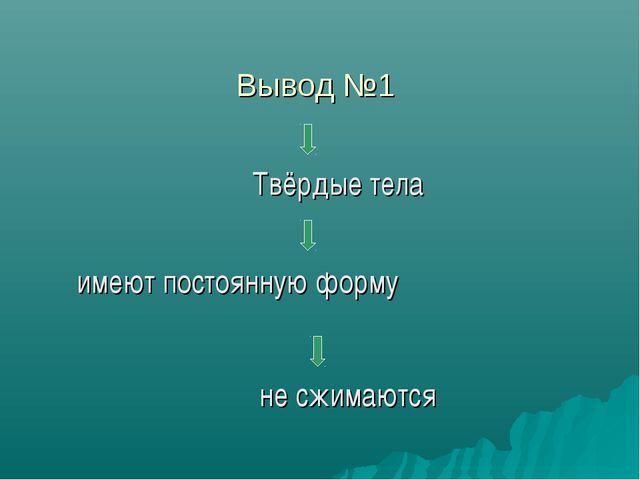 Вывод №1 Твёрдые тела имеют постоянную форму не сжимаются