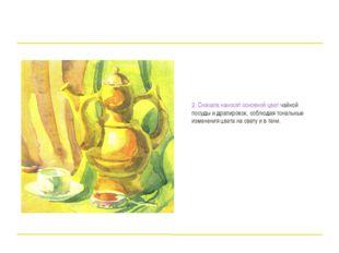 2. Сначала наносят основной цвет чайной посуды и драпировок, соблюдая тональ