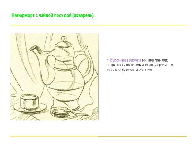 Натюрморт с чайной посудой (акварель) 1. Выполнение рисунка тонкими линиями:...