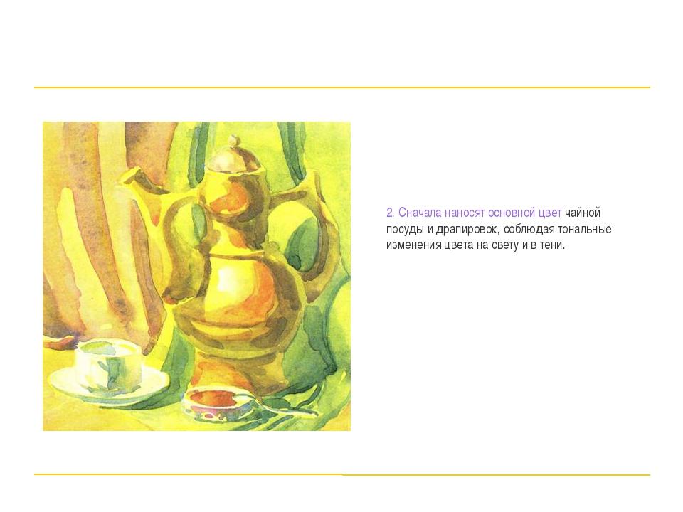 2. Сначала наносят основной цвет чайной посуды и драпировок, соблюдая тональ...