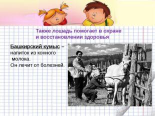 Башкирский кумыс – напиток из конного молока. Он лечит от болезней. Также лош
