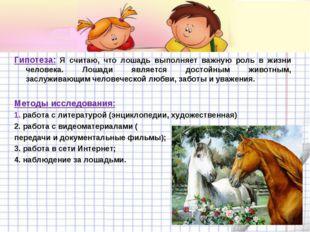 Гипотеза: Я считаю, что лошадь выполняет важную роль в жизни человека. Лошади