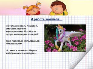 И работа закипела… Я стала рисовать лошадей, смотреть про них мультфильмы. И