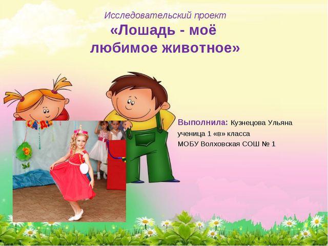 Исследовательский проект «Лошадь - моё любимое животное» Выполнила: Кузнецова...