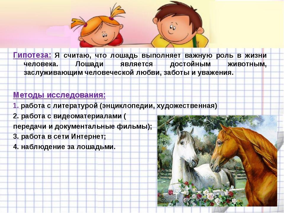 Гипотеза: Я считаю, что лошадь выполняет важную роль в жизни человека. Лошади...