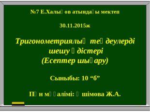№7 Е.Халықов атындағы мектеп 30.11.2015ж Тригонометриялық теңдеулерді шешу әд
