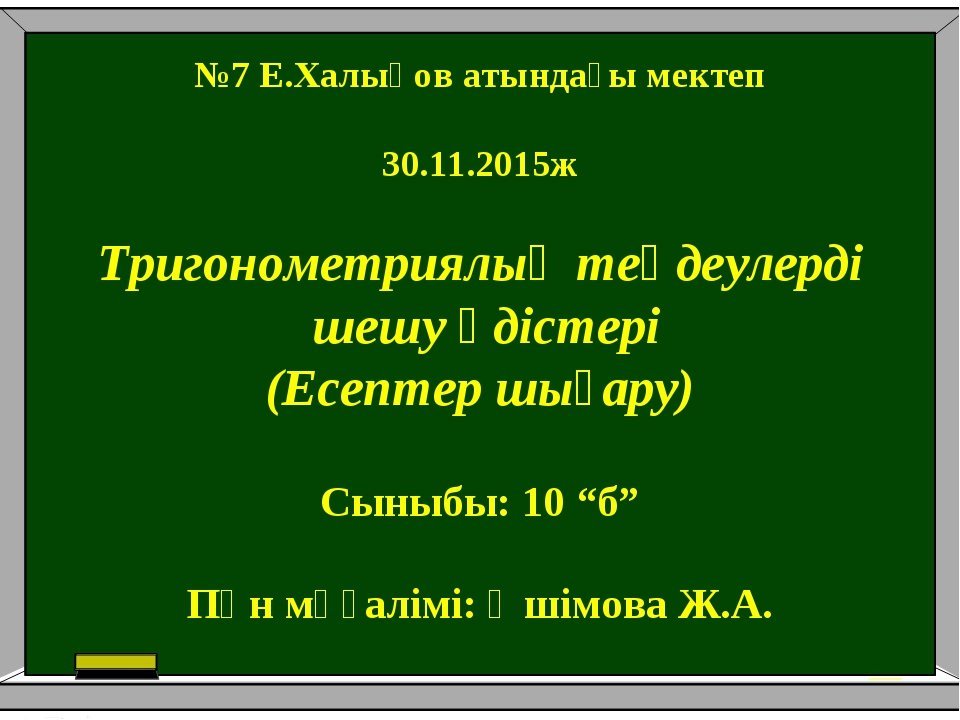 №7 Е.Халықов атындағы мектеп 30.11.2015ж Тригонометриялық теңдеулерді шешу әд...