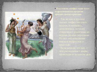 Так же как и русские сказки, мифы слагались веками, изменялись, дополнялись,