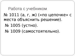 Работа с учебником № 1011 (а, г, ж) («по цепочке» с места объяснить решение).