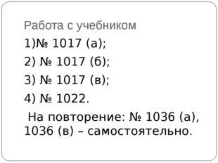 Работа с учебником 1)№ 1017 (а); 2) № 1017 (б); 3) № 1017 (в); 4) № 1