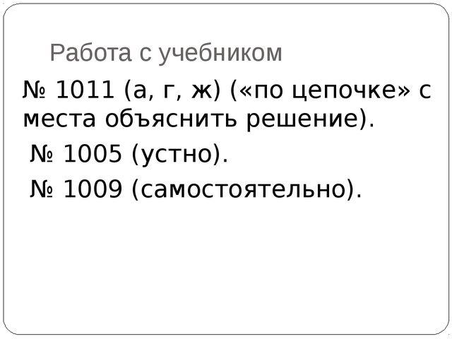 Работа с учебником № 1011 (а, г, ж) («по цепочке» с места объяснить решение)....