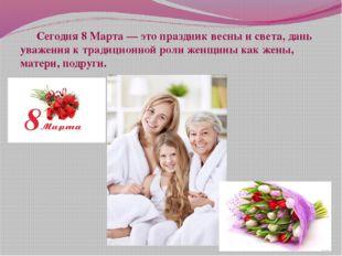 Сегодня 8 Марта — это праздник весны и света, дань уважения к традиционной р